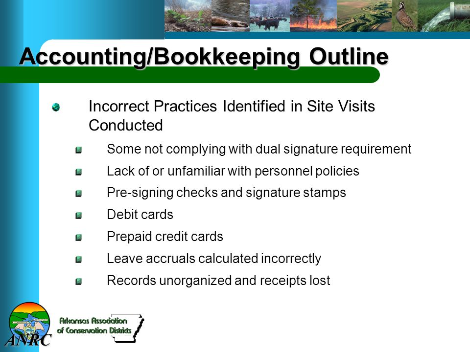 ANRC Accounting/Bookkeeping Outline Incorrect Practices Identified in Site Visits Conducted Some not complying with dual signature requirement Lack of or unfamiliar with personnel policies Pre-signing checks and signature stamps Debit cards Prepaid credit cards Leave accruals calculated incorrectly Records unorganized and receipts lost