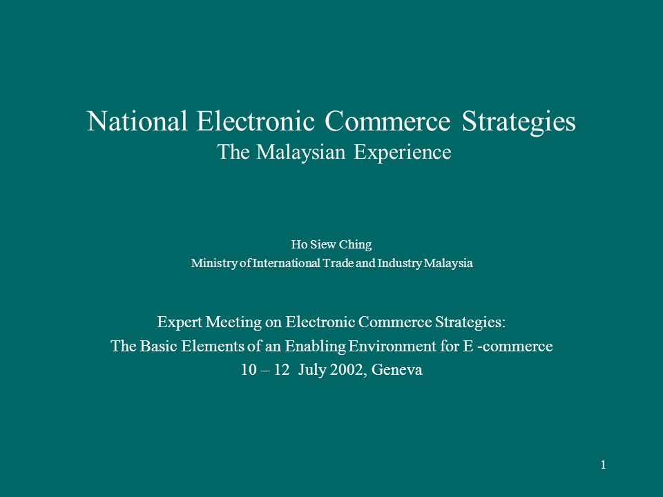 1 National Electronic Commerce Strategies The Malaysian Experience Ho Siew Ching Ministry of International Trade and Industry Malaysia Expert Meeting on Electronic Commerce Strategies: The Basic Elements of an Enabling Environment for E -commerce 10 – 12 July 2002, Geneva