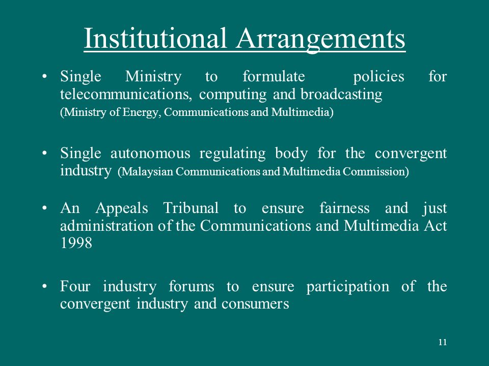 11 Institutional Arrangements Single Ministry to formulate policies for telecommunications, computing and broadcasting (Ministry of Energy, Communications and Multimedia) Single autonomous regulating body for the convergent industry (Malaysian Communications and Multimedia Commission) An Appeals Tribunal to ensure fairness and just administration of the Communications and Multimedia Act 1998 Four industry forums to ensure participation of the convergent industry and consumers