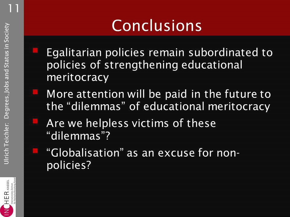 Ulrich Teichler: Degrees, Jobs and Status in Society 11 Conclusions  Egalitarian policies remain subordinated to policies of strengthening educational meritocracy  More attention will be paid in the future to the dilemmas of educational meritocracy  Are we helpless victims of these dilemmas .