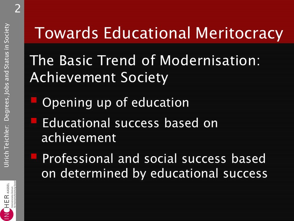 Ulrich Teichler: Degrees, Jobs and Status in Society 2 Towards Educational Meritocracy The Basic Trend of Modernisation: Achievement Society  Opening up of education  Educational success based on achievement  Professional and social success based on determined by educational success