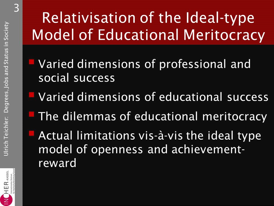 Ulrich Teichler: Degrees, Jobs and Status in Society 3 Relativisation of the Ideal-type Model of Educational Meritocracy  Varied dimensions of professional and social success  Varied dimensions of educational success  The dilemmas of educational meritocracy  Actual limitations vis-à-vis the ideal type model of openness and achievement- reward