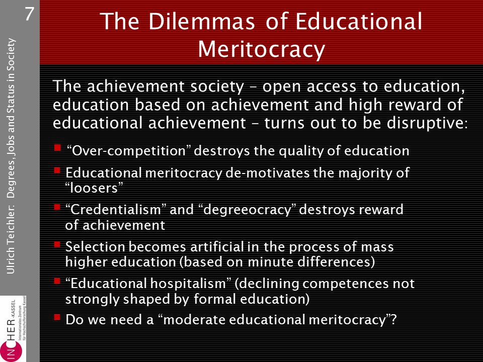 Ulrich Teichler: Degrees, Jobs and Status in Society 7 The Dilemmas of Educational Meritocracy The achievement society – open access to education, education based on achievement and high reward of educational achievement – turns out to be disruptive :  Over-competition destroys the quality of education  Educational meritocracy de-motivates the majority of loosers  Credentialism and degreeocracy destroys reward of achievement  Selection becomes artificial in the process of mass higher education (based on minute differences)  Educational hospitalism (declining competences not strongly shaped by formal education)  Do we need a moderate educational meritocracy