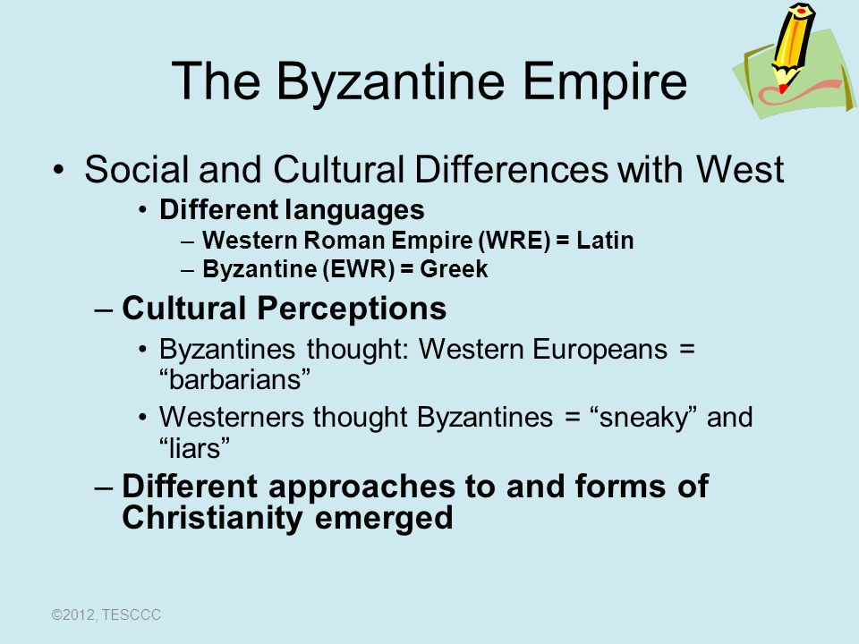 The Byzantine Empire Social and Cultural Differences with West Different languages –Western Roman Empire (WRE) = Latin –Byzantine (EWR) = Greek –Cultural Perceptions Byzantines thought: Western Europeans = barbarians Westerners thought Byzantines = sneaky and liars –Different approaches to and forms of Christianity emerged ©2012, TESCCC