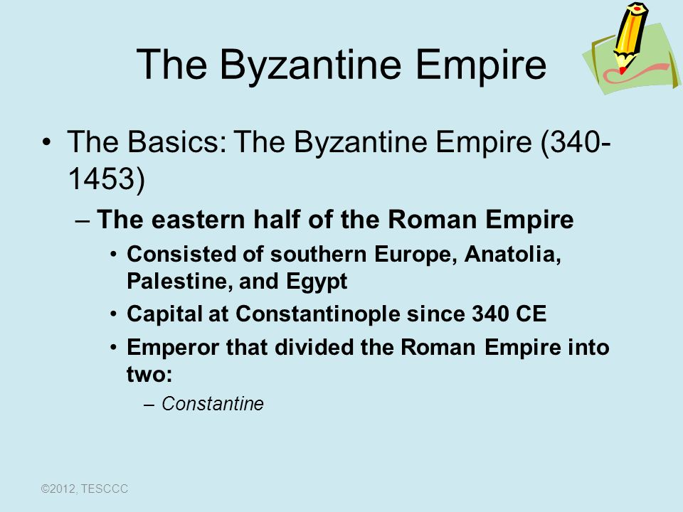 The Byzantine Empire The Basics: The Byzantine Empire ( ) –The eastern half of the Roman Empire Consisted of southern Europe, Anatolia, Palestine, and Egypt Capital at Constantinople since 340 CE Emperor that divided the Roman Empire into two: –Constantine ©2012, TESCCC