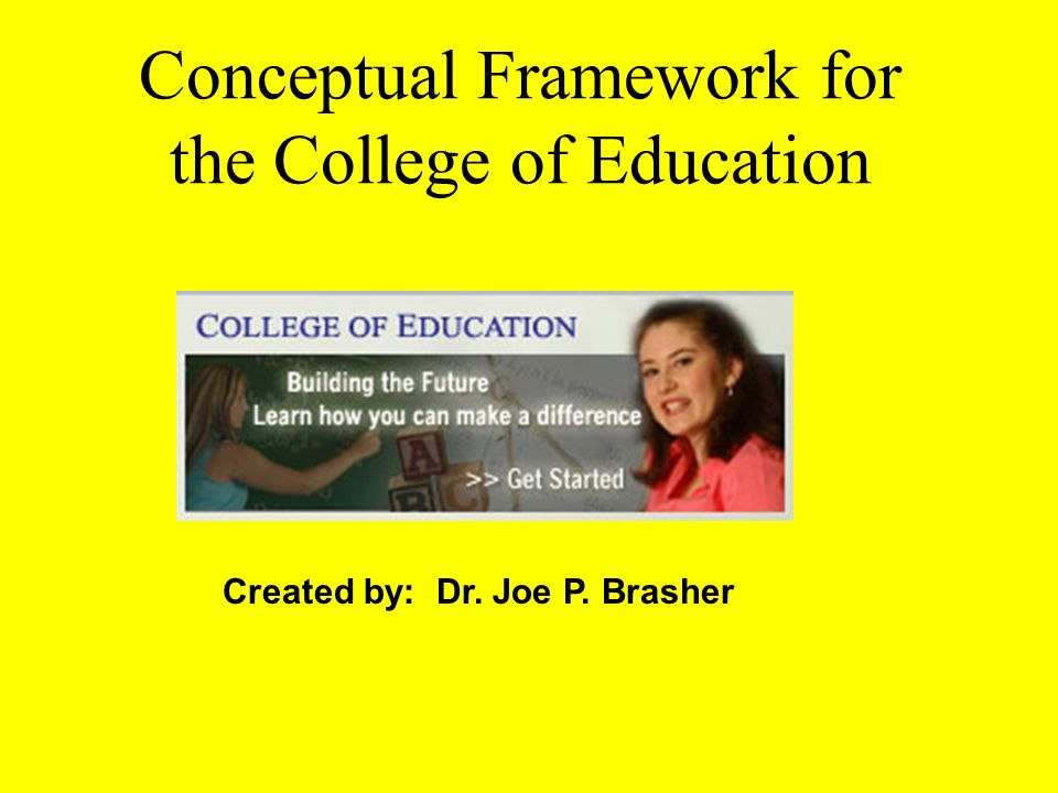 Conceptual Framework for the College of Education Created by: Dr. Joe P. Brasher