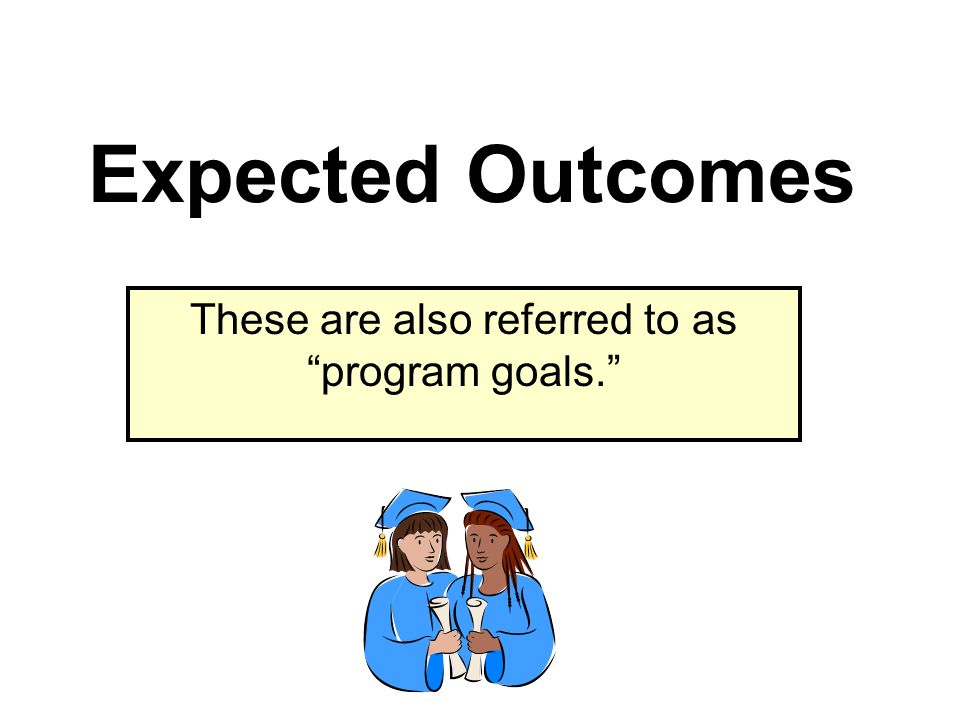 Expected Outcomes These are also referred to as program goals.