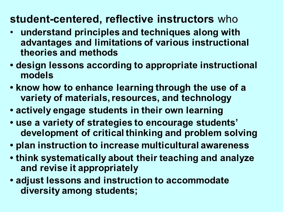 student-centered, reflective instructors who understand principles and techniques along with advantages and limitations of various instructional theories and methods design lessons according to appropriate instructional models know how to enhance learning through the use of a variety of materials, resources, and technology actively engage students in their own learning use a variety of strategies to encourage students' development of critical thinking and problem solving plan instruction to increase multicultural awareness think systematically about their teaching and analyze and revise it appropriately adjust lessons and instruction to accommodate diversity among students;
