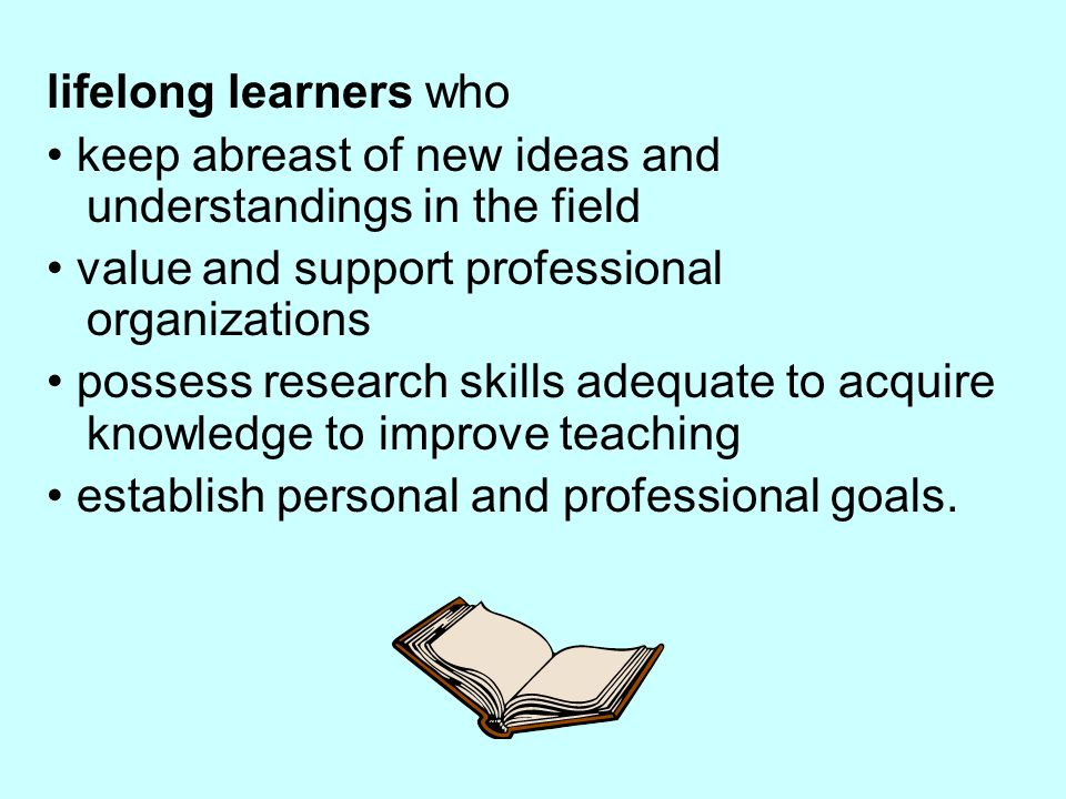 lifelong learners who keep abreast of new ideas and understandings in the field value and support professional organizations possess research skills adequate to acquire knowledge to improve teaching establish personal and professional goals.