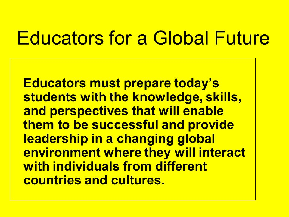 Educators for a Global Future Educators must prepare today's students with the knowledge, skills, and perspectives that will enable them to be successful and provide leadership in a changing global environment where they will interact with individuals from different countries and cultures.