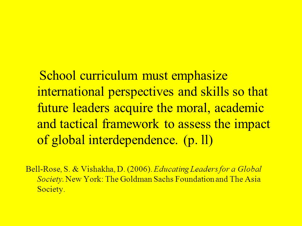 School curriculum must emphasize international perspectives and skills so that future leaders acquire the moral, academic and tactical framework to assess the impact of global interdependence.