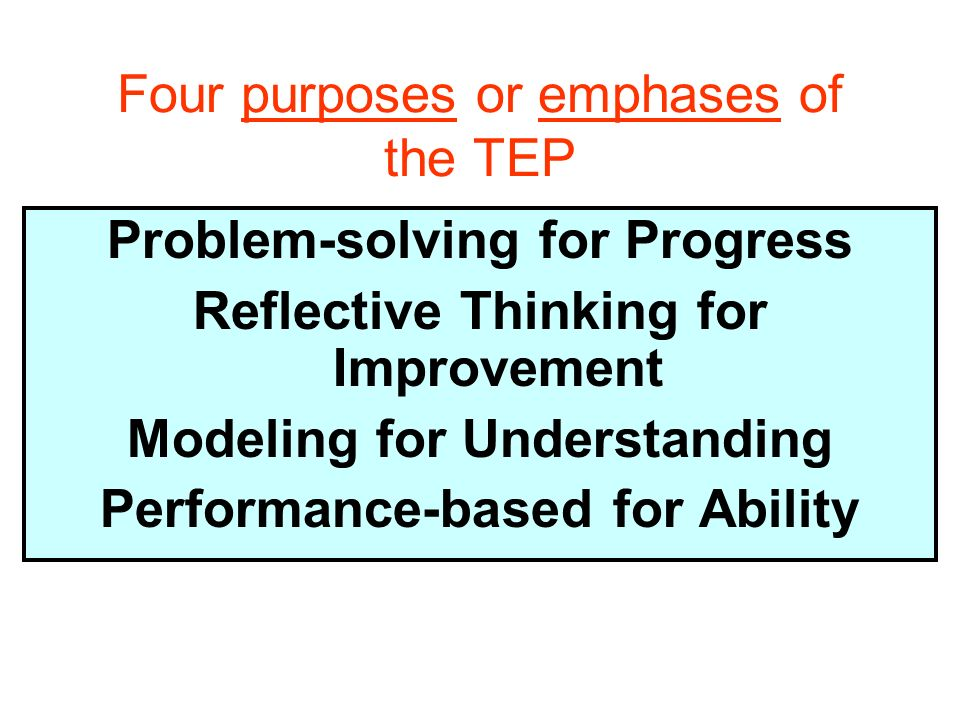 Four purposes or emphases of the TEP Problem-solving for Progress Reflective Thinking for Improvement Modeling for Understanding Performance-based for Ability