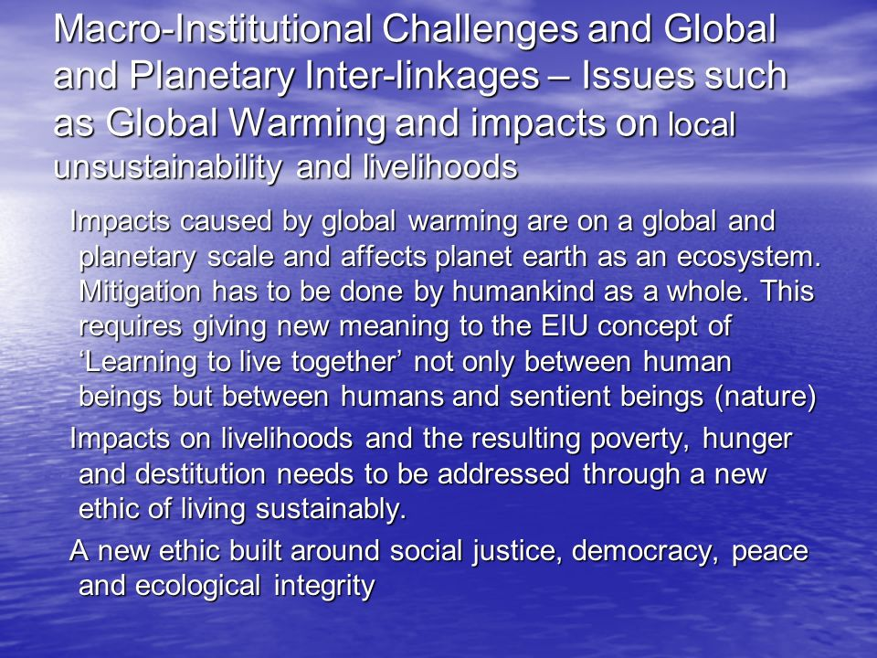 Macro-Institutional Challenges and Global and Planetary Inter-linkages – Issues such as Global Warming and impacts on local unsustainability and livelihoods Impacts caused by global warming are on a global and planetary scale and affects planet earth as an ecosystem.