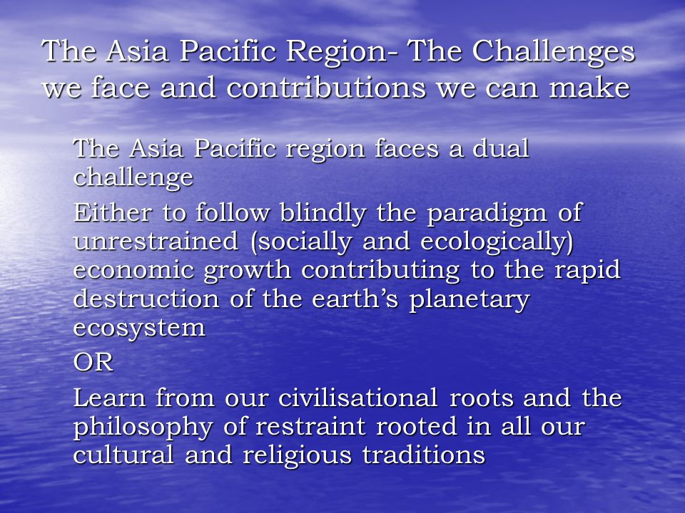 The Asia Pacific Region- The Challenges we face and contributions we can make The Asia Pacific region faces a dual challenge The Asia Pacific region faces a dual challenge Either to follow blindly the paradigm of unrestrained (socially and ecologically) economic growth contributing to the rapid destruction of the earth's planetary ecosystem Either to follow blindly the paradigm of unrestrained (socially and ecologically) economic growth contributing to the rapid destruction of the earth's planetary ecosystem OR OR Learn from our civilisational roots and the philosophy of restraint rooted in all our cultural and religious traditions Learn from our civilisational roots and the philosophy of restraint rooted in all our cultural and religious traditions