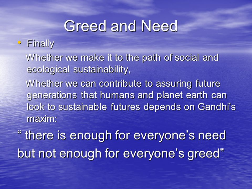 Greed and Need Finally Finally Whether we make it to the path of social and ecological sustainability, Whether we make it to the path of social and ecological sustainability, Whether we can contribute to assuring future generations that humans and planet earth can look to sustainable futures depends on Gandhi's maxim: Whether we can contribute to assuring future generations that humans and planet earth can look to sustainable futures depends on Gandhi's maxim: there is enough for everyone's need but not enough for everyone's greed
