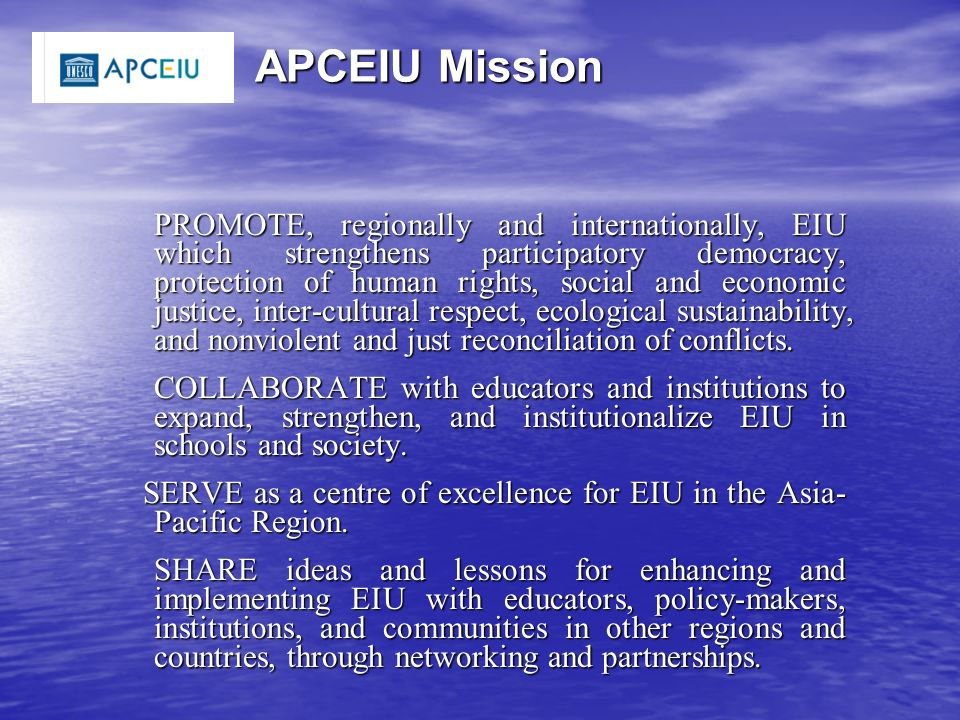 APCEIU Mission APCEIU Mission PROMOTE, regionally and internationally, EIU which strengthens participatory democracy, protection of human rights, social and economic justice, inter-cultural respect, ecological sustainability, and nonviolent and just reconciliation of conflicts.
