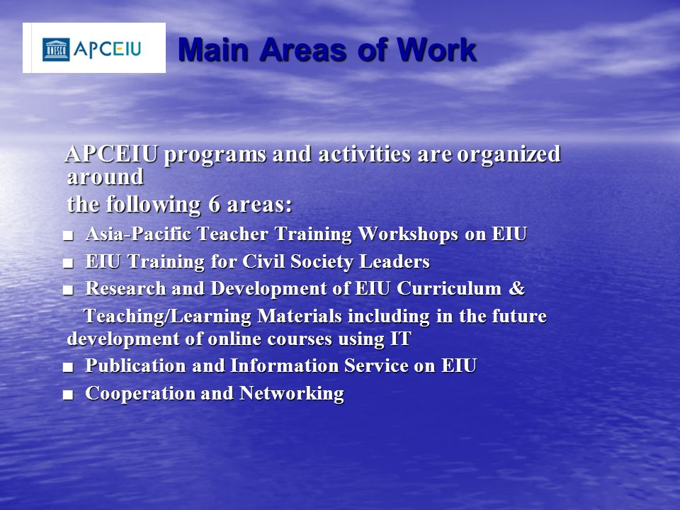 Main Areas of Work APCEIU programs and activities are organized around APCEIU programs and activities are organized around the following 6 areas: the following 6 areas: ■ Asia-Pacific Teacher Training Workshops on EIU ■ Asia-Pacific Teacher Training Workshops on EIU ■ EIU Training for Civil Society Leaders ■ EIU Training for Civil Society Leaders ■ Research and Development of EIU Curriculum & ■ Research and Development of EIU Curriculum & Teaching/Learning Materials including in the future development of online courses using IT Teaching/Learning Materials including in the future development of online courses using IT ■ Publication and Information Service on EIU ■ Publication and Information Service on EIU ■ Cooperation and Networking ■ Cooperation and Networking