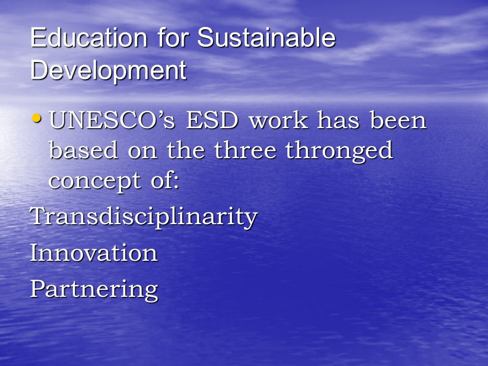 Education for Sustainable Development UNESCO's ESD work has been based on the three thronged concept of: UNESCO's ESD work has been based on the three thronged concept of:TransdisciplinarityInnovationPartnering