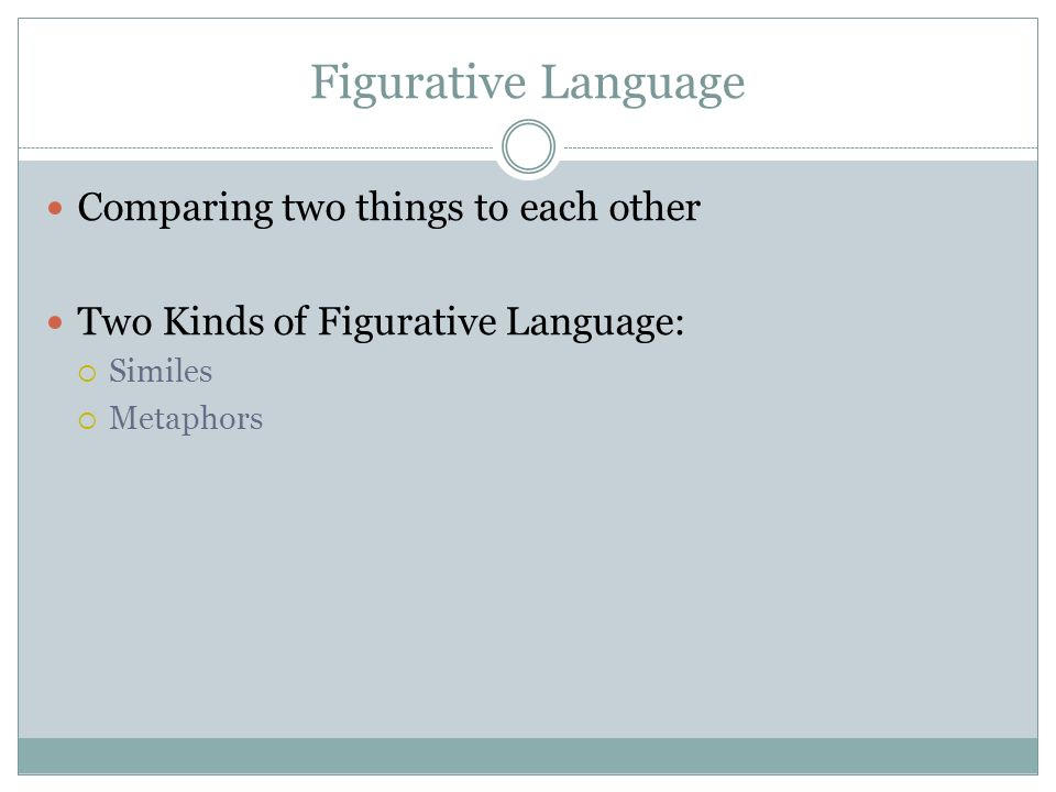 Figurative Language Comparing two things to each other Two Kinds of Figurative Language:  Similes  Metaphors