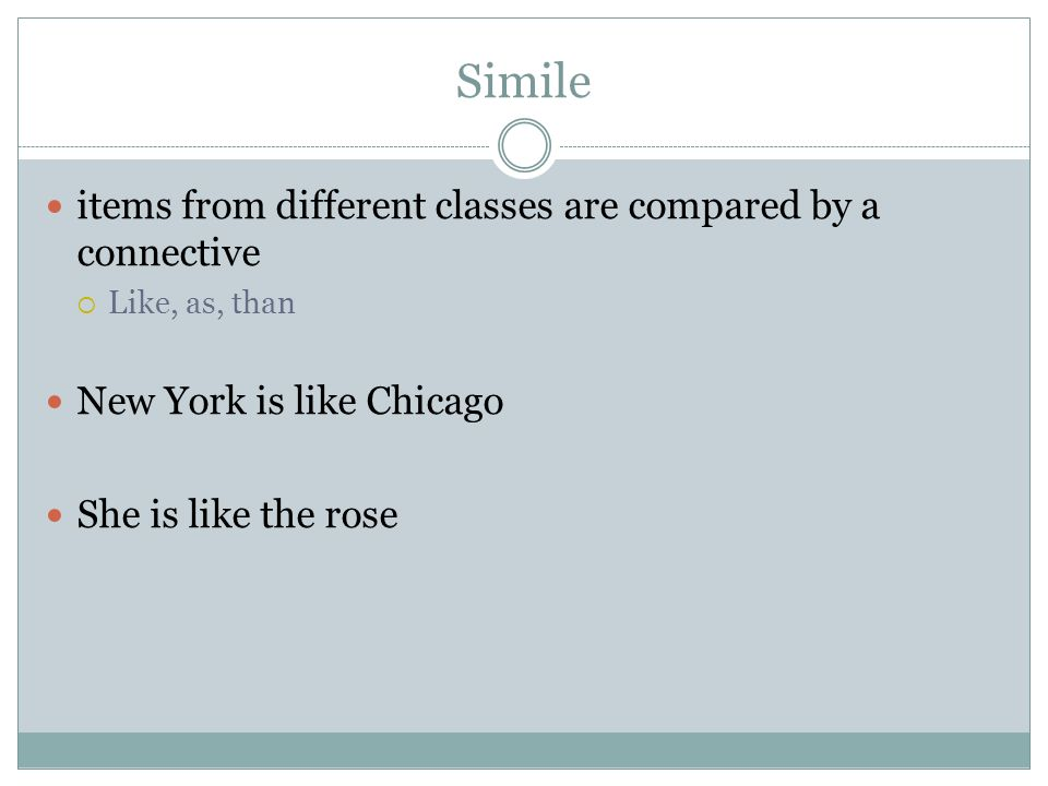 Simile items from different classes are compared by a connective  Like, as, than New York is like Chicago She is like the rose