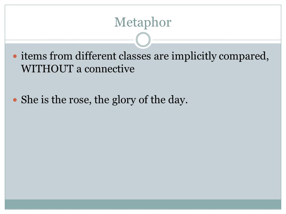 Metaphor items from different classes are implicitly compared, WITHOUT a connective She is the rose, the glory of the day.