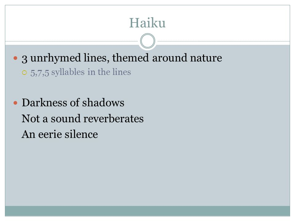 Haiku 3 unrhymed lines, themed around nature  5,7,5 syllables in the lines Darkness of shadows Not a sound reverberates An eerie silence