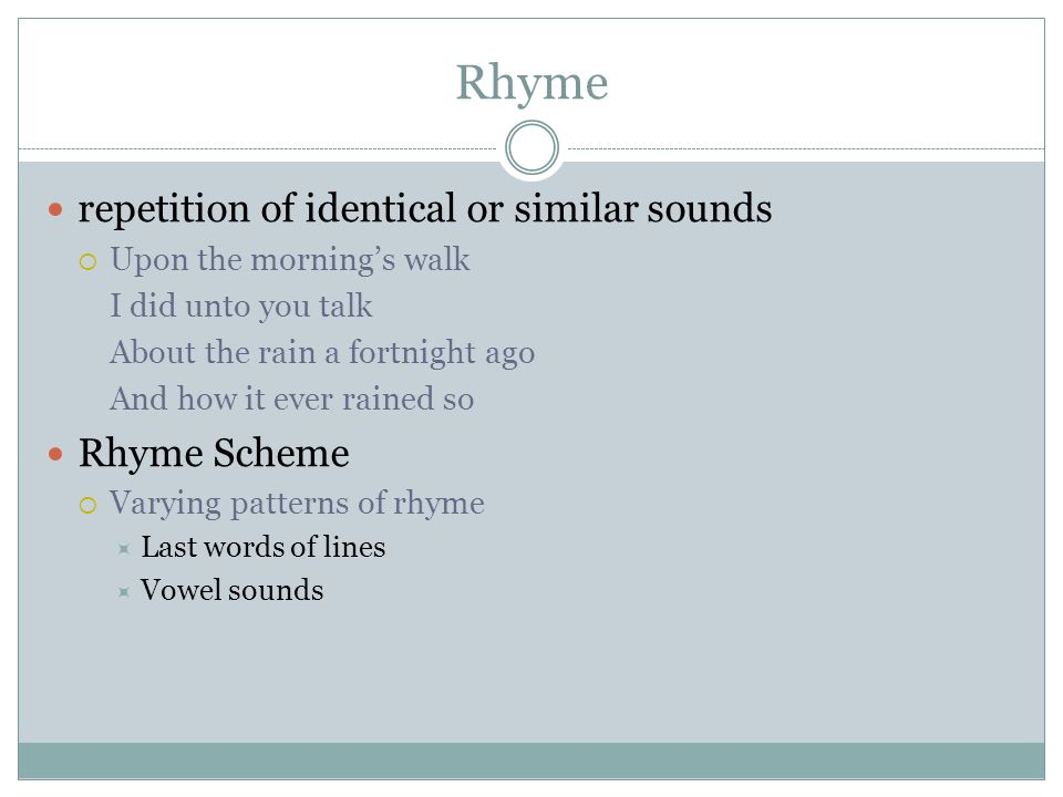 Rhyme repetition of identical or similar sounds  Upon the morning's walk I did unto you talk About the rain a fortnight ago And how it ever rained so Rhyme Scheme  Varying patterns of rhyme  Last words of lines  Vowel sounds
