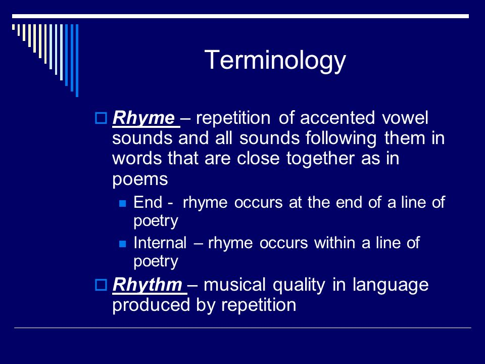 Terminology  Rhyme – repetition of accented vowel sounds and all sounds following them in words that are close together as in poems End - rhyme occurs at the end of a line of poetry Internal – rhyme occurs within a line of poetry  Rhythm – musical quality in language produced by repetition