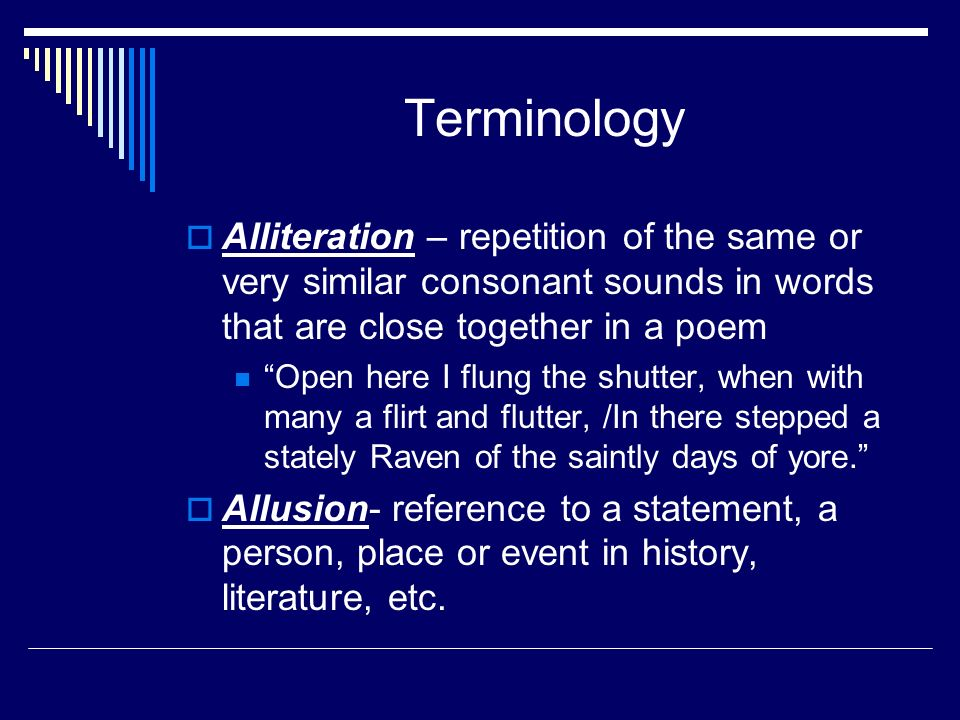 Terminology  Alliteration – repetition of the same or very similar consonant sounds in words that are close together in a poem Open here I flung the shutter, when with many a flirt and flutter, /In there stepped a stately Raven of the saintly days of yore.  Allusion- reference to a statement, a person, place or event in history, literature, etc.