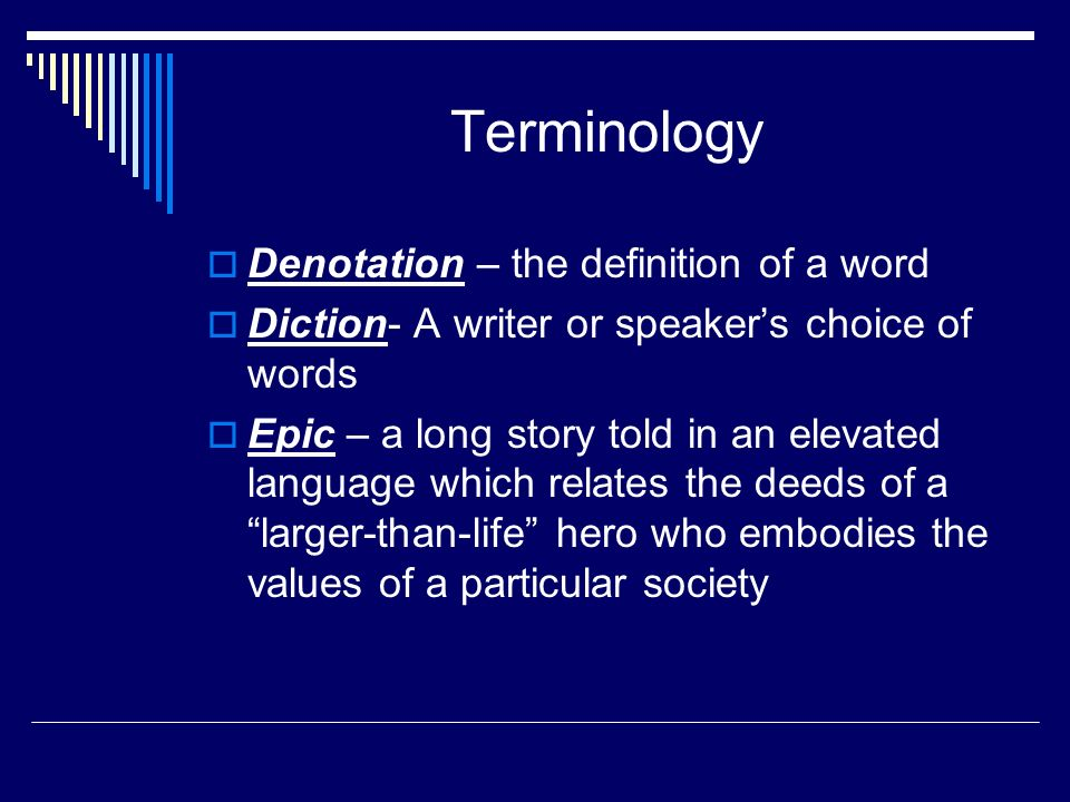 Terminology  Denotation – the definition of a word  Diction- A writer or speaker's choice of words  Epic – a long story told in an elevated language which relates the deeds of a larger-than-life hero who embodies the values of a particular society