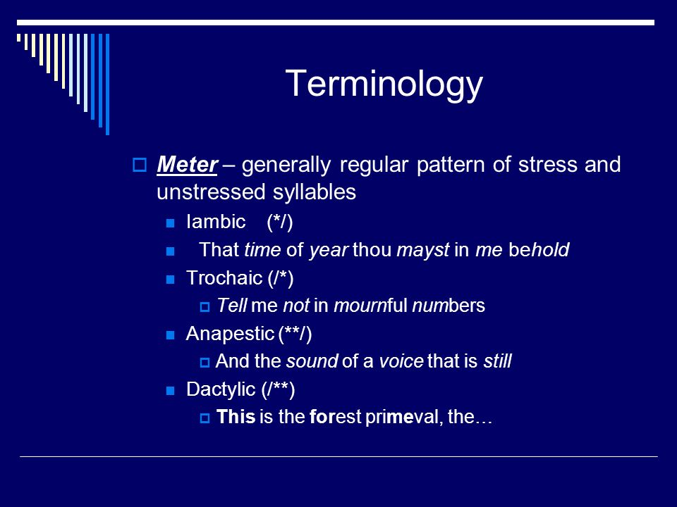 Terminology  Meter – generally regular pattern of stress and unstressed syllables Iambic(*/) That time of year thou mayst in me behold Trochaic (/*)  Tell me not in mournful numbers Anapestic (**/)  And the sound of a voice that is still Dactylic (/**)  This is the forest primeval, the…