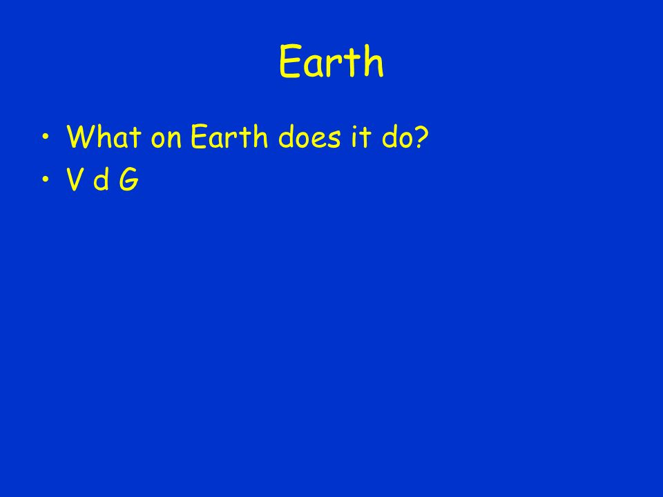 Earth What on Earth does it do V d G