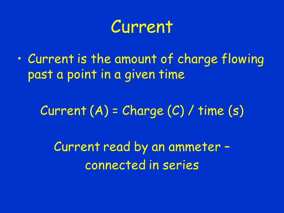 Current Current is the amount of charge flowing past a point in a given time Current (A) = Charge (C) / time (s) Current read by an ammeter – connected in series
