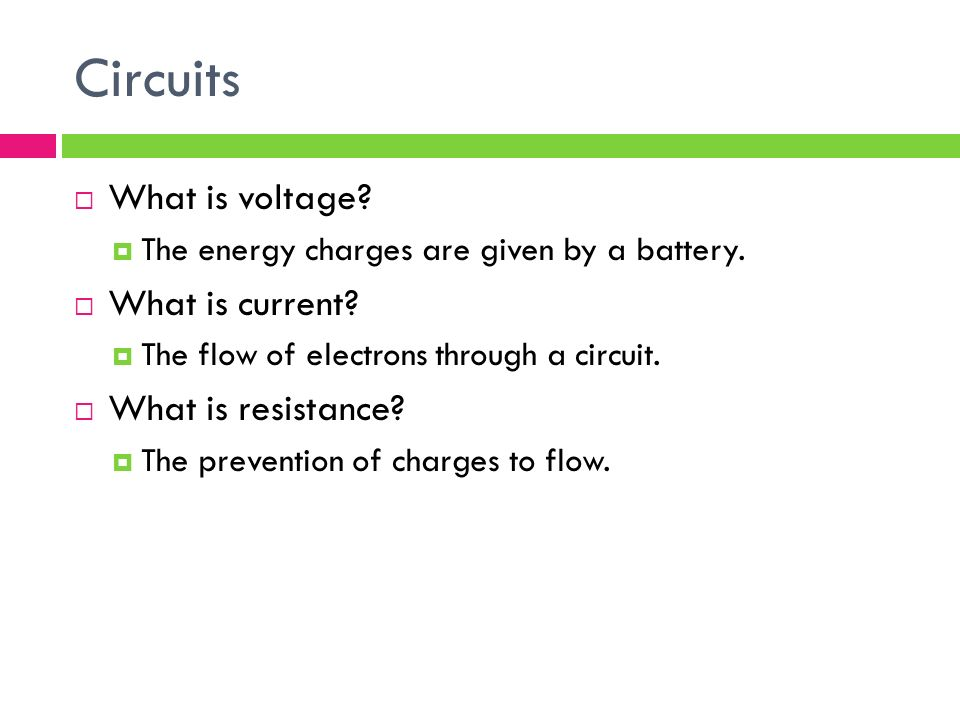 Circuits  What is voltage.  The energy charges are given by a battery.