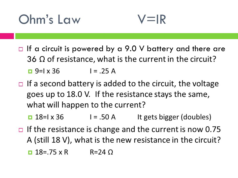 Ohm's LawV=IR  If a circuit is powered by a 9.0 V battery and there are 36 Ω of resistance, what is the current in the circuit.