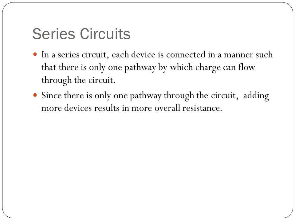 Series Circuits In a series circuit, each device is connected in a manner such that there is only one pathway by which charge can flow through the circuit.