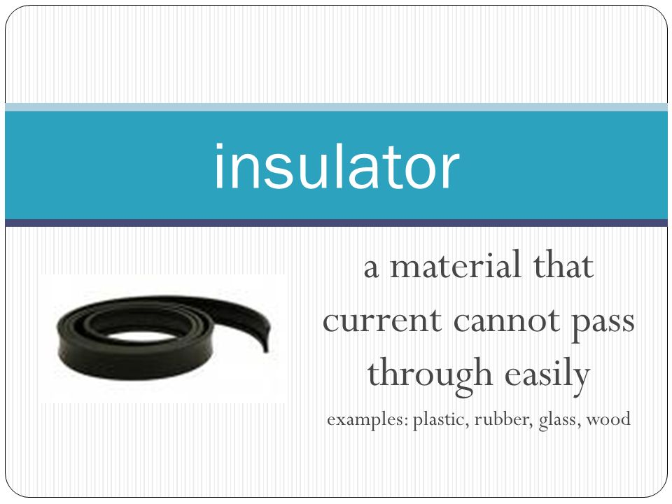 a material that current cannot pass through easily examples: plastic, rubber, glass, wood insulator