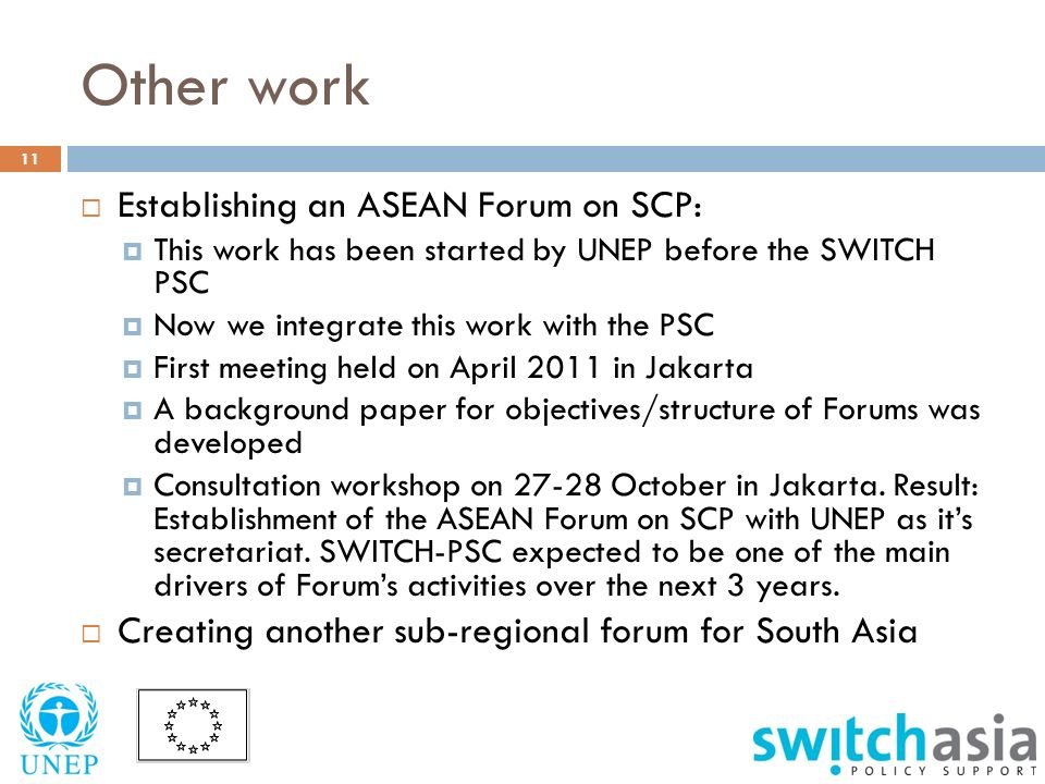 Other work 11  Establishing an ASEAN Forum on SCP:  This work has been started by UNEP before the SWITCH PSC  Now we integrate this work with the PSC  First meeting held on April 2011 in Jakarta  A background paper for objectives/structure of Forums was developed  Consultation workshop on October in Jakarta.