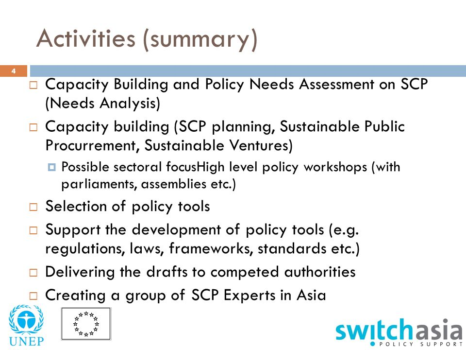 Activities (summary) 4  Capacity Building and Policy Needs Assessment on SCP (Needs Analysis)  Capacity building (SCP planning, Sustainable Public Procurrement, Sustainable Ventures)  Possible sectoral focusHigh level policy workshops (with parliaments, assemblies etc.)  Selection of policy tools  Support the development of policy tools (e.g.