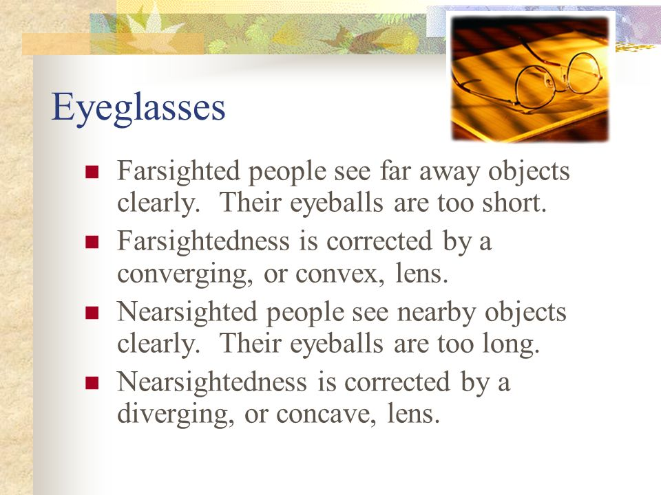 Eyeglasses Farsighted people see far away objects clearly.