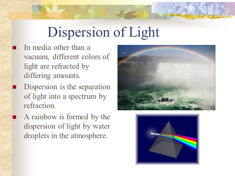 Dispersion of Light In media other than a vacuum, different colors of light are refracted by differing amounts.