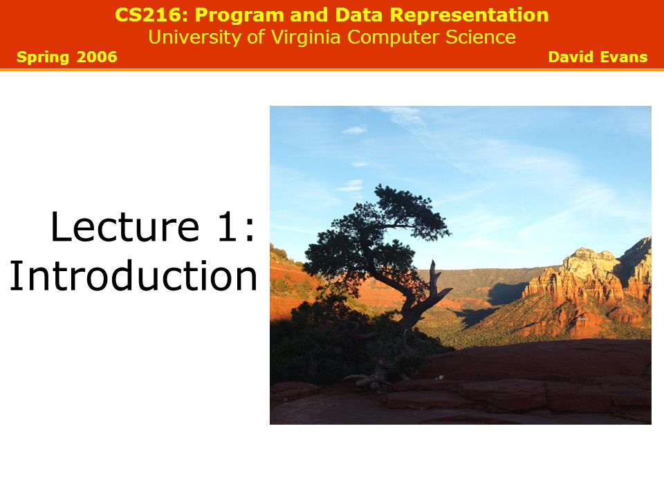 CS216: Program and Data Representation University of Virginia Computer Science Spring 2006 David Evans Lecture 1: Introduction