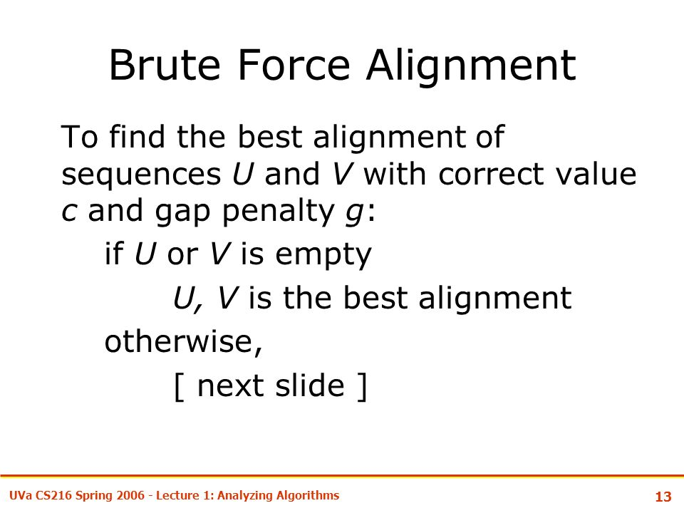 13 UVa CS216 Spring Lecture 1: Analyzing Algorithms Brute Force Alignment To find the best alignment of sequences U and V with correct value c and gap penalty g: if U or V is empty U, V is the best alignment otherwise, [ next slide ]