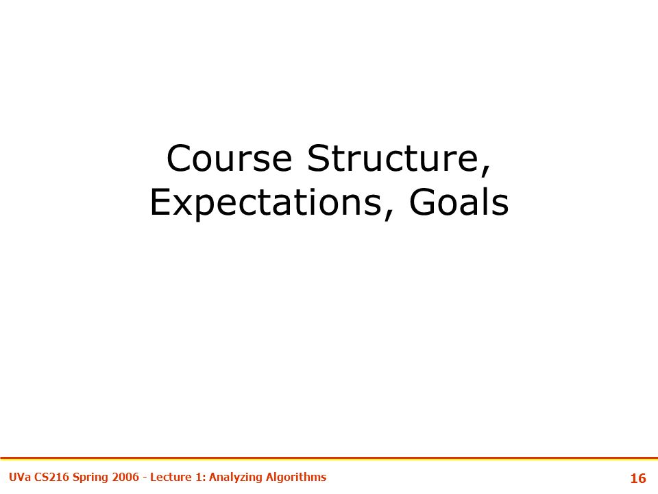 16 UVa CS216 Spring Lecture 1: Analyzing Algorithms Course Structure, Expectations, Goals