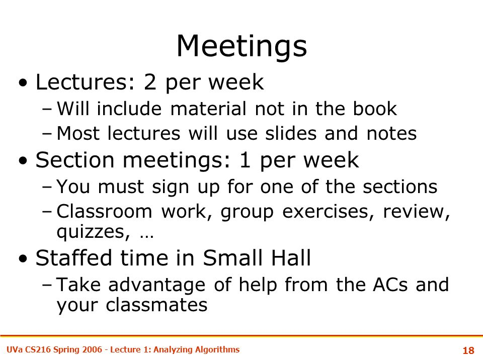 18 UVa CS216 Spring Lecture 1: Analyzing Algorithms Meetings Lectures: 2 per week –Will include material not in the book –Most lectures will use slides and notes Section meetings: 1 per week –You must sign up for one of the sections –Classroom work, group exercises, review, quizzes, … Staffed time in Small Hall –Take advantage of help from the ACs and your classmates