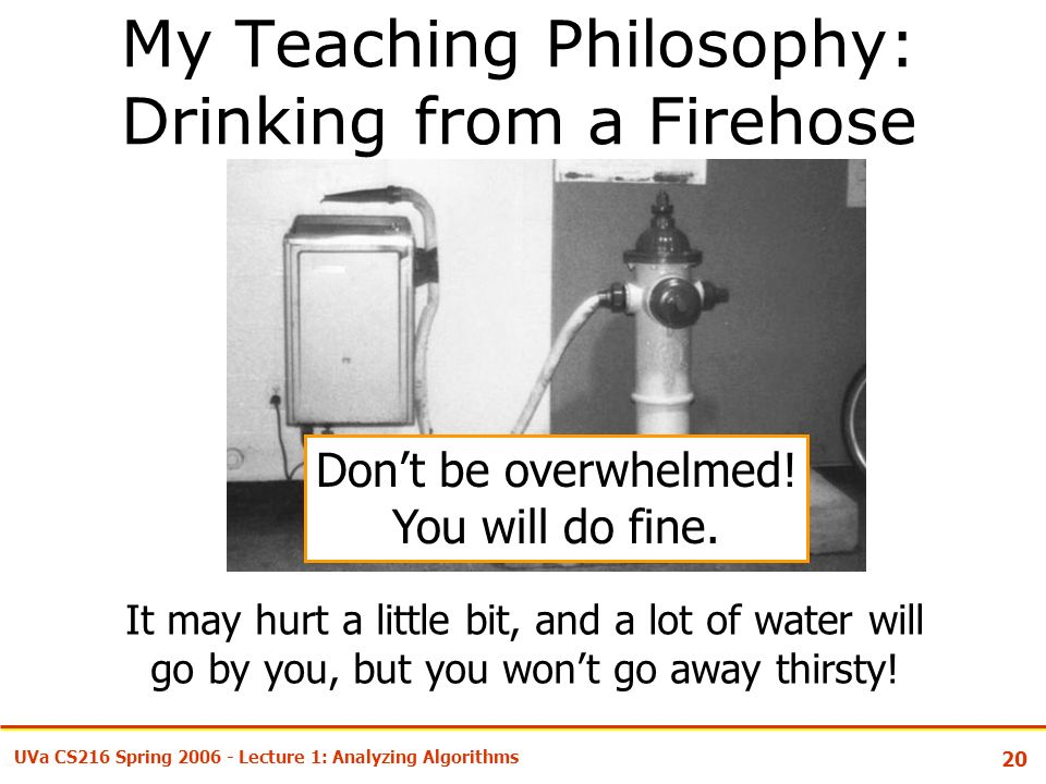 20 UVa CS216 Spring Lecture 1: Analyzing Algorithms My Teaching Philosophy: Drinking from a Firehose It may hurt a little bit, and a lot of water will go by you, but you won't go away thirsty.