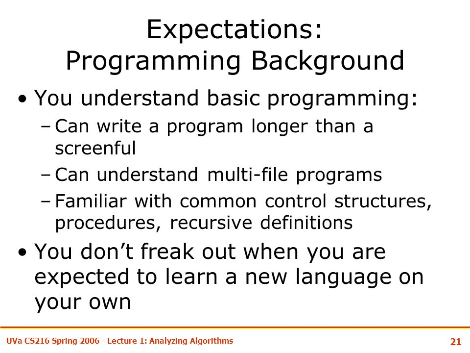 21 UVa CS216 Spring Lecture 1: Analyzing Algorithms Expectations: Programming Background You understand basic programming: –Can write a program longer than a screenful –Can understand multi-file programs –Familiar with common control structures, procedures, recursive definitions You don't freak out when you are expected to learn a new language on your own