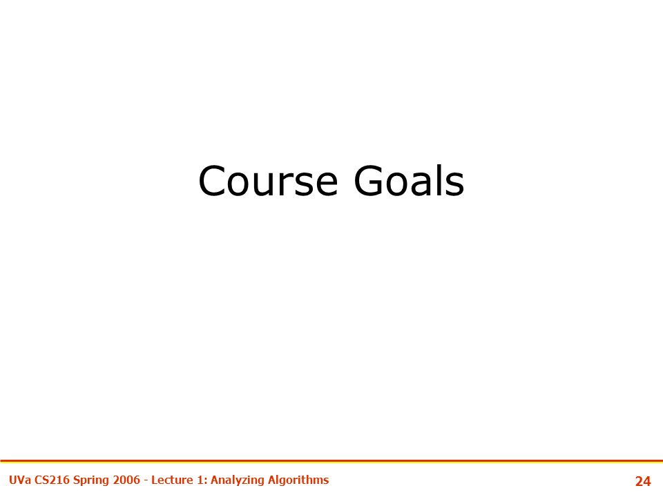 24 UVa CS216 Spring Lecture 1: Analyzing Algorithms Course Goals