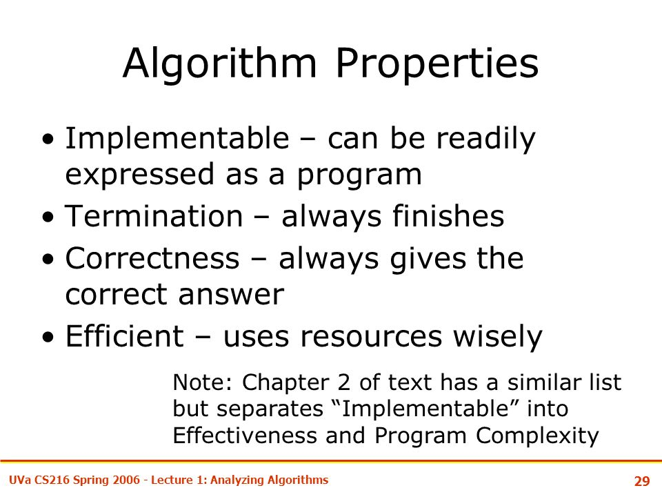 29 UVa CS216 Spring Lecture 1: Analyzing Algorithms Algorithm Properties Implementable – can be readily expressed as a program Termination – always finishes Correctness – always gives the correct answer Efficient – uses resources wisely Note: Chapter 2 of text has a similar list but separates Implementable into Effectiveness and Program Complexity
