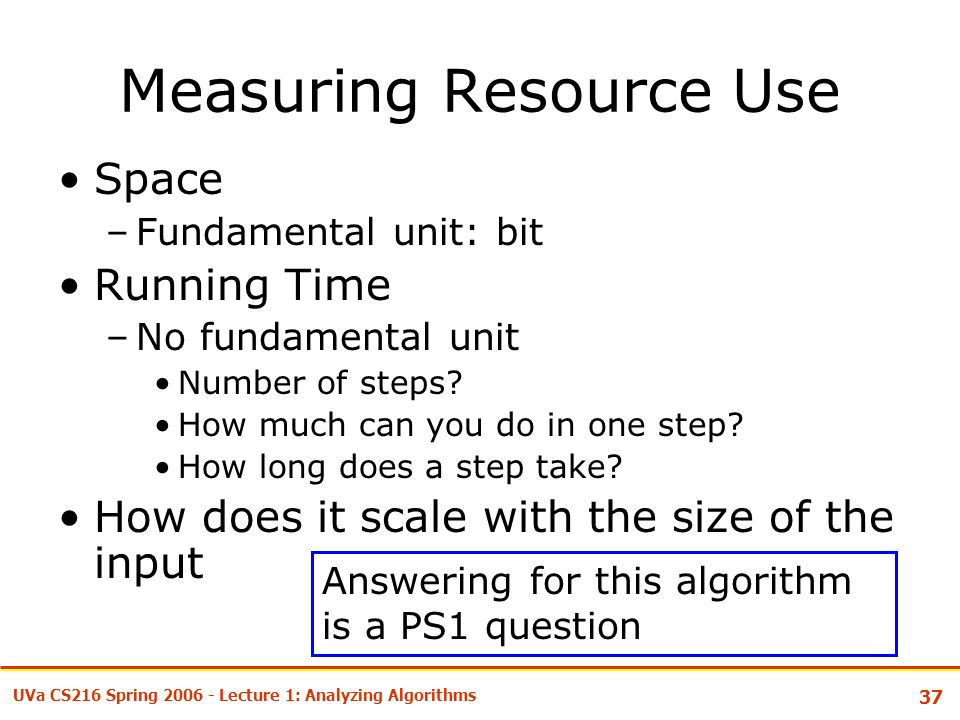 37 UVa CS216 Spring Lecture 1: Analyzing Algorithms Measuring Resource Use Space –Fundamental unit: bit Running Time –No fundamental unit Number of steps.
